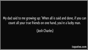 quote-my-dad-said-to-me-growing-up-when-all-is-said-and-done-if-you-can-count-all-your-true-friends-on-josh-charles-35174